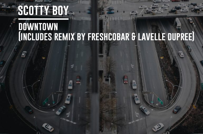 Scotty Boy – Downtown (inc. Freshcobar & Lavelle Dupree Remix)